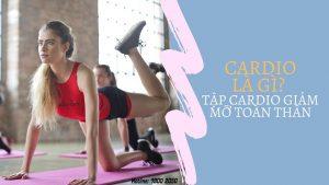 Cardio là gì? 10 bài tập cardio giảm mỡ toàn thân
